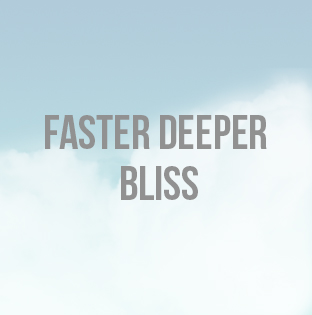 Faster Deeper Bliss